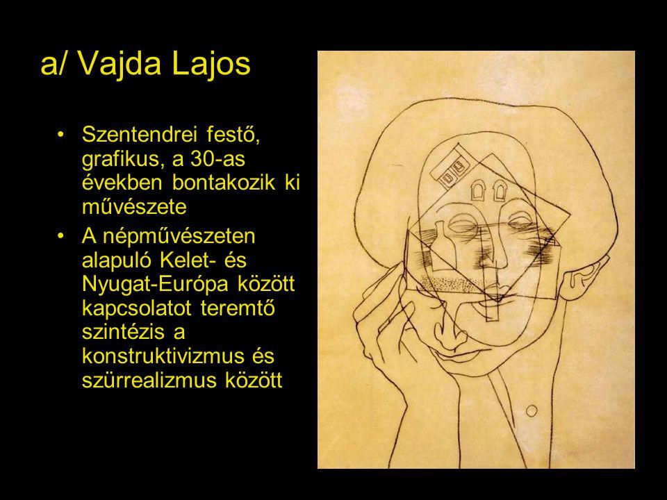 a/ Vajda Lajos Szentendrei festő, grafikus, a 30-as években bontakozik ki művészete A népművészeten alapuló Kelet- és Nyugat-Európa között kapcsolatot teremtő szintézis a konstruktivizmus és szürrealizmus között