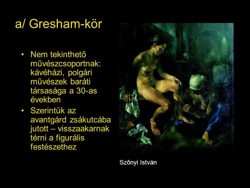 a/ Gresham-kör Nem tekinthető művészcsoportnak: kávéházi, polgári művészek baráti társasága a 30-as években Szerintük az avantgárd zsákutcába jutott – visszaakarnak térni a figurális festészethez Szőnyi István
