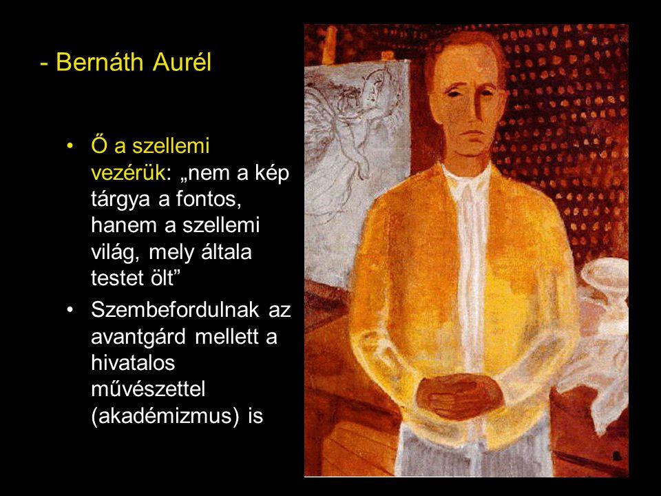 """- Bernáth Aurél Ő a szellemi vezérük: """"nem a kép tárgya a fontos, hanem a szellemi világ, mely általa testet ölt Szembefordulnak az avantgárd mellett a hivatalos művészettel (akadémizmus) is"""