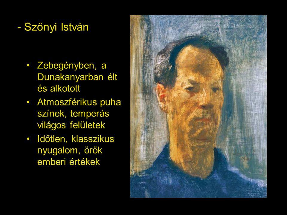 - Szőnyi István Zebegényben, a Dunakanyarban élt és alkotott Atmoszférikus puha színek, temperás világos felületek Időtlen, klasszikus nyugalom, örök emberi értékek