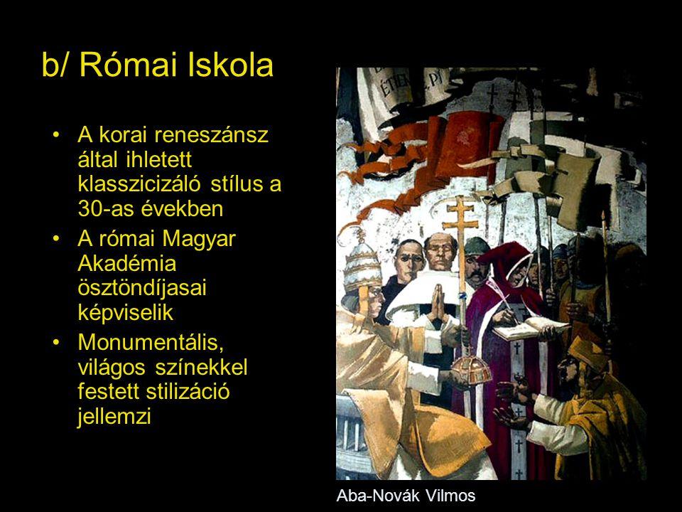 b/ Római Iskola A korai reneszánsz által ihletett klasszicizáló stílus a 30-as években A római Magyar Akadémia ösztöndíjasai képviselik Monumentális, világos színekkel festett stilizáció jellemzi Aba-Novák Vilmos