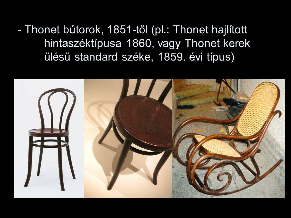 - Thonet bútorok, 1851-től (pl.: Thonet hajlított hintaszéktípusa 1860, vagy Thonet kerek ülésű standard széke, 1859. évi típus)