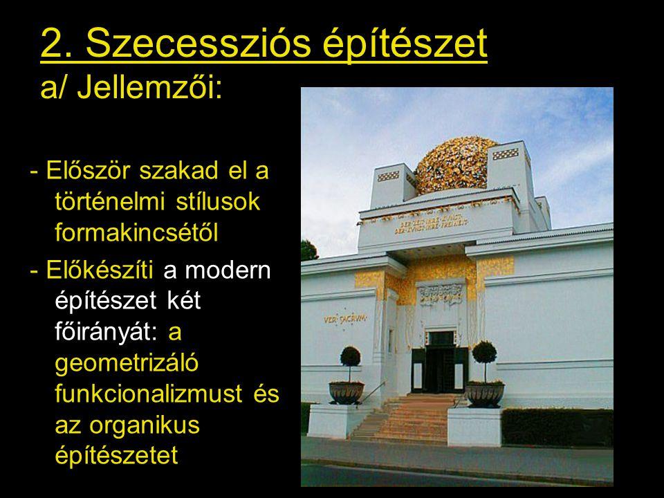 2. Szecessziós építészet a/ Jellemzői: - Először szakad el a történelmi stílusok formakincsétől - Előkészíti a modern építészet két főirányát: a geome