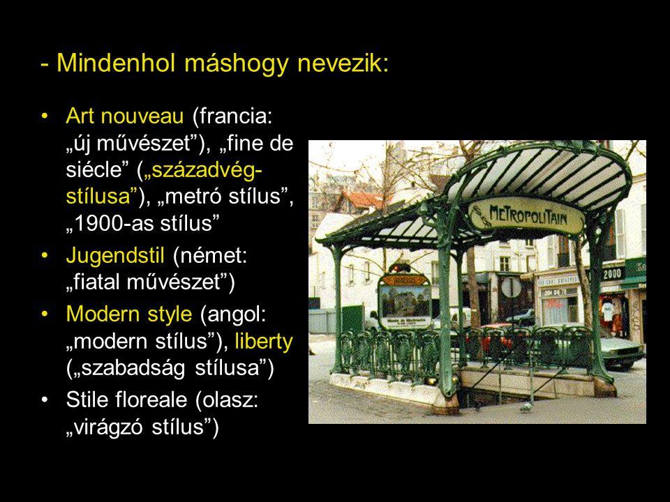 """- Mindenhol máshogy nevezik: Art nouveau (francia: """"új művészet""""), """"fine de siécle"""" (""""századvég- stílusa""""), """"metró stílus"""", """"1900-as stílus"""" Jugendsti"""