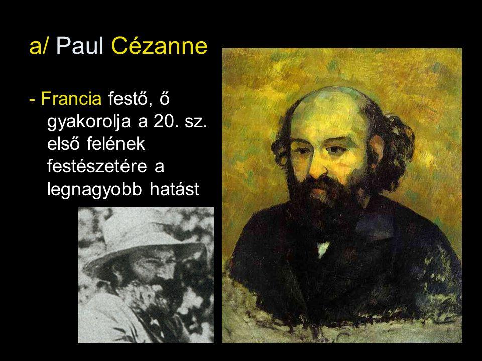 a/ Paul Cézanne - Francia festő, ő gyakorolja a 20. sz. első felének festészetére a legnagyobb hatást