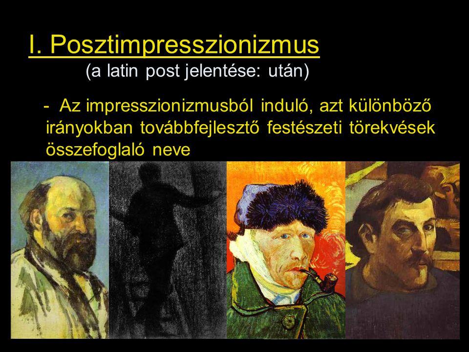 I. Posztimpresszionizmus (a latin post jelentése: után) - Az impresszionizmusból induló, azt különböző irányokban továbbfejlesztő festészeti törekvése