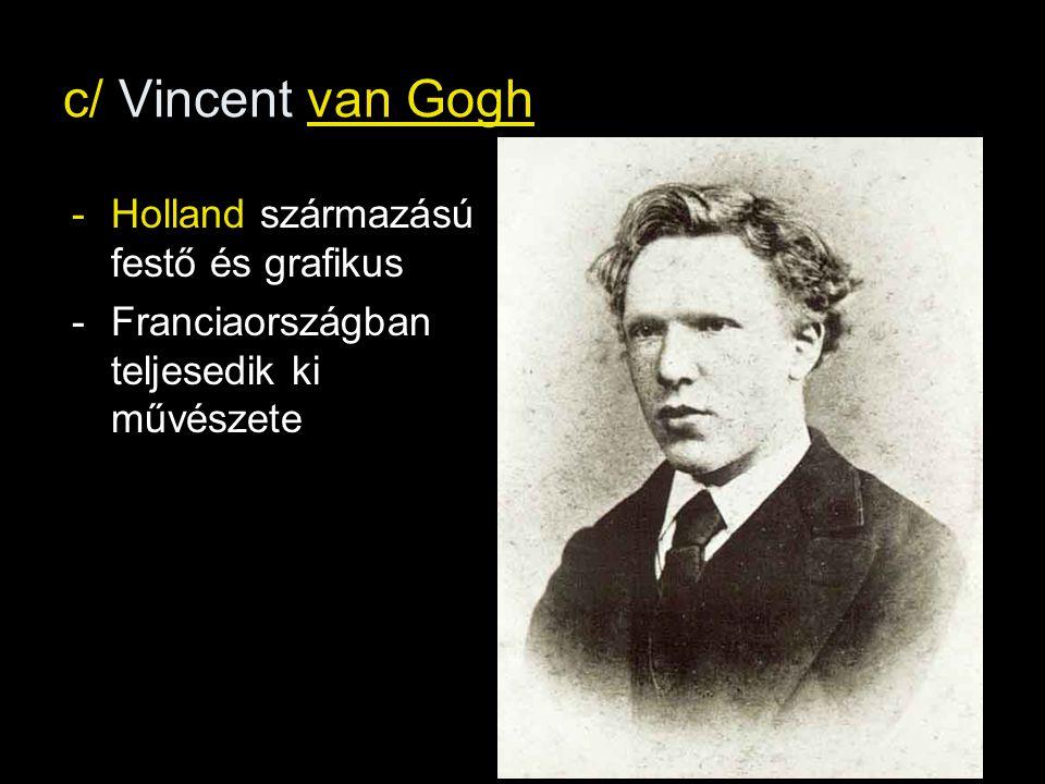 c/ Vincent van Gogh -Holland származású festő és grafikus -Franciaországban teljesedik ki művészete