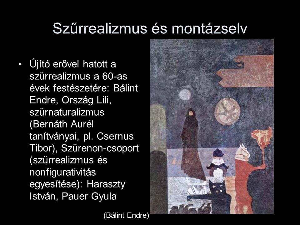 Szűrrealizmus és montázselv Újító erővel hatott a szürrealizmus a 60-as évek festészetére: Bálint Endre, Ország Lili, szürnaturalizmus (Bernáth Aurél