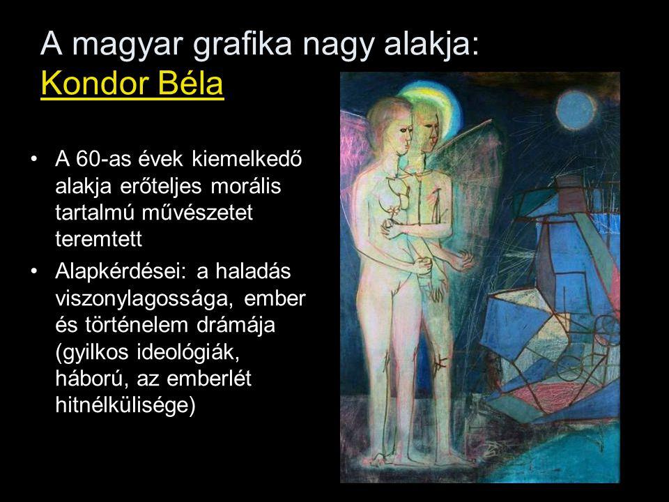 A magyar grafika nagy alakja: Kondor Béla A 60-as évek kiemelkedő alakja erőteljes morális tartalmú művészetet teremtett Alapkérdései: a haladás viszo