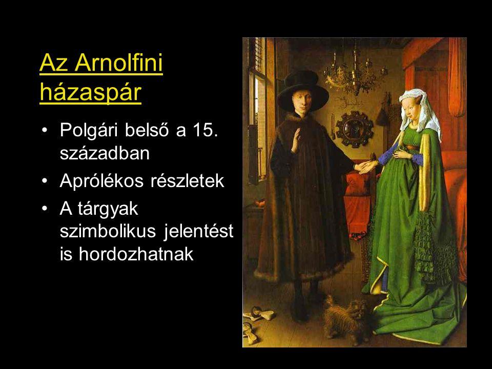 Az Arnolfini házaspár Polgári belső a 15. században Aprólékos részletek A tárgyak szimbolikus jelentést is hordozhatnak