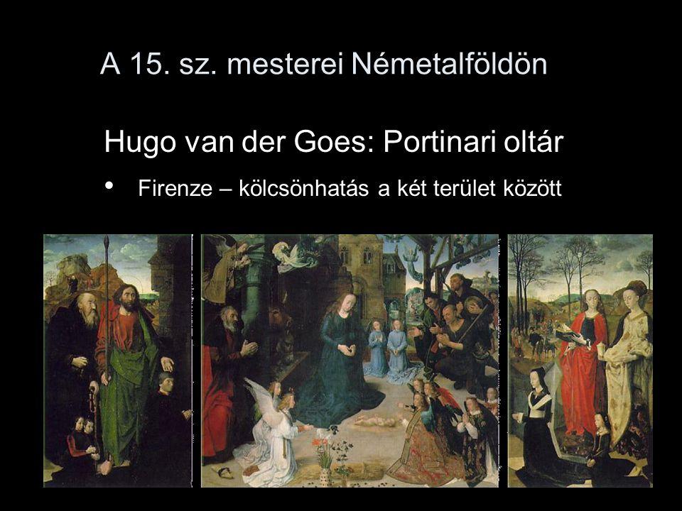 A 15. sz. mesterei Németalföldön Hugo van der Goes: Portinari oltár Firenze – kölcsönhatás a két terület között