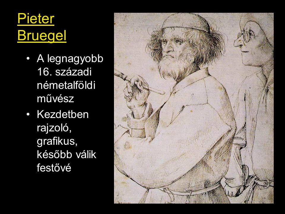 Pieter Bruegel A legnagyobb 16. századi németalföldi művész Kezdetben rajzoló, grafikus, később válik festővé