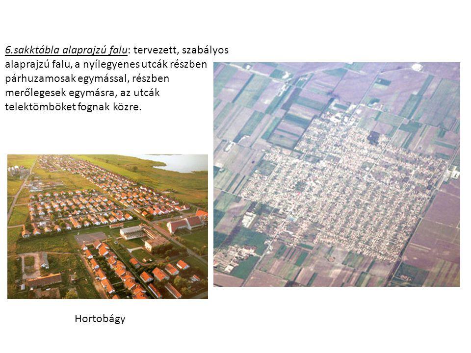 6.sakktábla alaprajzú falu: tervezett, szabályos alaprajzú falu, a nyílegyenes utcák részben párhuzamosak egymással, részben merőlegesek egymásra, az