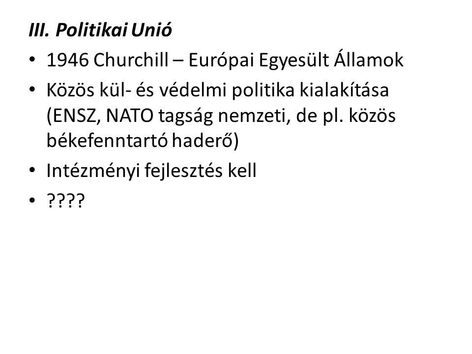 III. Politikai Unió 1946 Churchill – Európai Egyesült Államok Közös kül- és védelmi politika kialakítása (ENSZ, NATO tagság nemzeti, de pl. közös béke