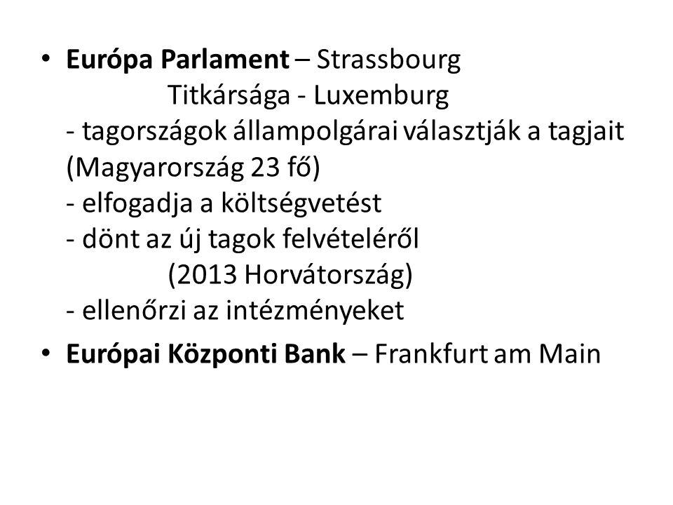 Európa Parlament – Strassbourg Titkársága - Luxemburg - tagországok állampolgárai választják a tagjait (Magyarország 23 fő) - elfogadja a költségvetést - dönt az új tagok felvételéről (2013 Horvátország) - ellenőrzi az intézményeket Európai Központi Bank – Frankfurt am Main