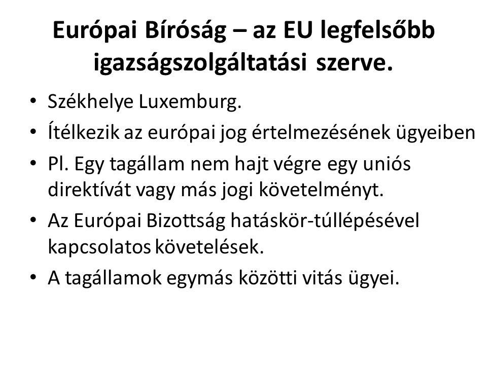 Európai Bíróság – az EU legfelsőbb igazságszolgáltatási szerve. Székhelye Luxemburg. Ítélkezik az európai jog értelmezésének ügyeiben Pl. Egy tagállam