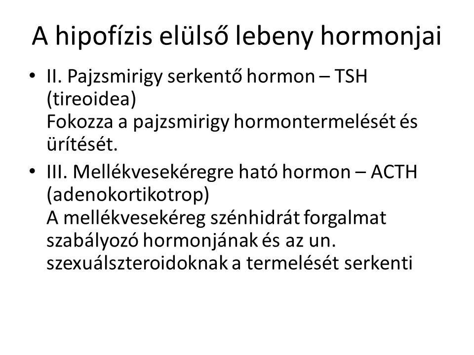 A hipofízis elülső lebeny hormonjai II. Pajzsmirigy serkentő hormon – TSH (tireoidea) Fokozza a pajzsmirigy hormontermelését és ürítését. III. Mellékv