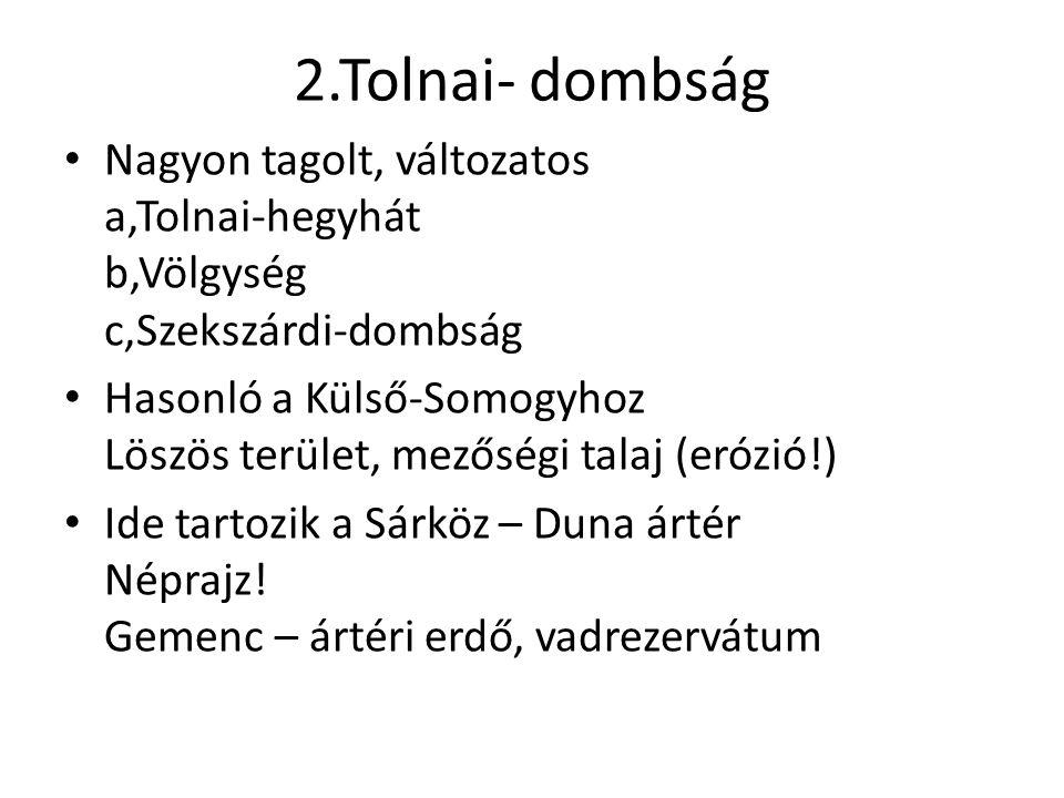 2.Tolnai- dombság Nagyon tagolt, változatos a,Tolnai-hegyhát b,Völgység c,Szekszárdi-dombság Hasonló a Külső-Somogyhoz Löszös terület, mezőségi talaj