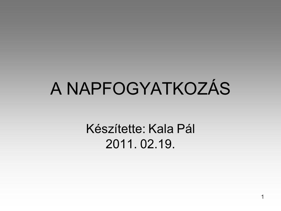 1 A NAPFOGYATKOZÁS Készítette: Kala Pál 2011. 02.19.