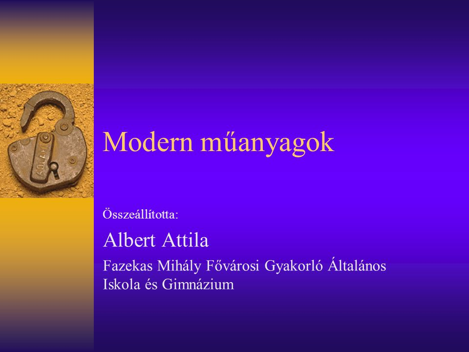 Modern műanyagok Összeállította: Albert Attila Fazekas Mihály Fővárosi Gyakorló Általános Iskola és Gimnázium