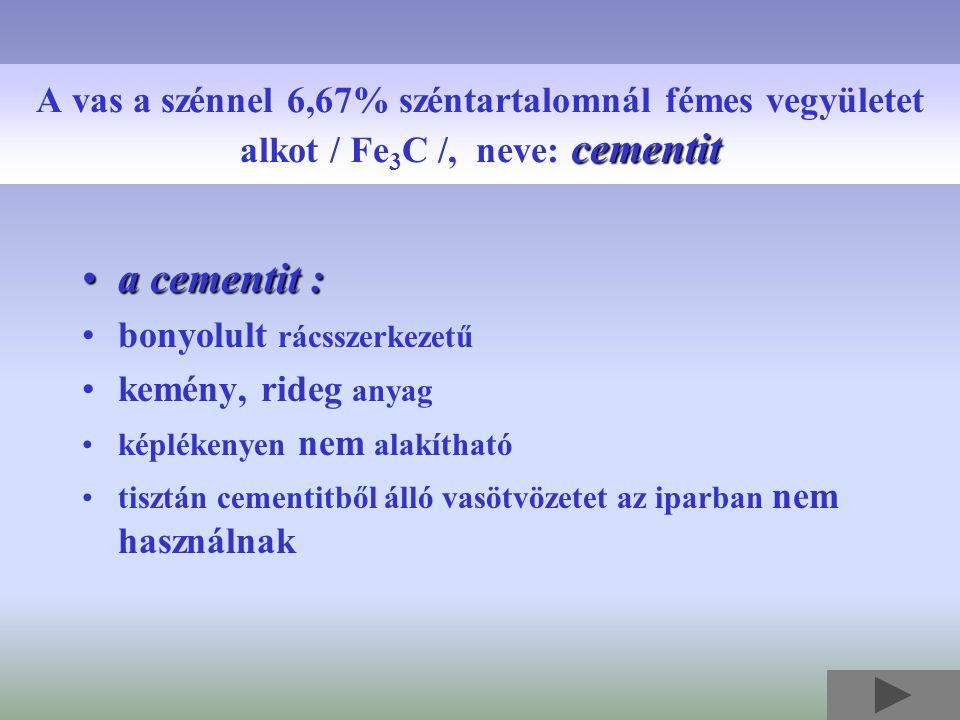 a cementit :a cementit : bonyolult rácsszerkezetű kemény, rideg anyag képlékenyen nem alakítható tisztán cementitből álló vasötvözetet az iparban nem