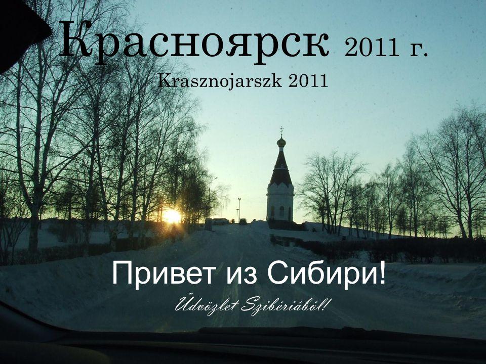 Красноярск 2011 г. Krasznojarszk 2011 Привет из Сибири! Üdvözlet Szibériából!