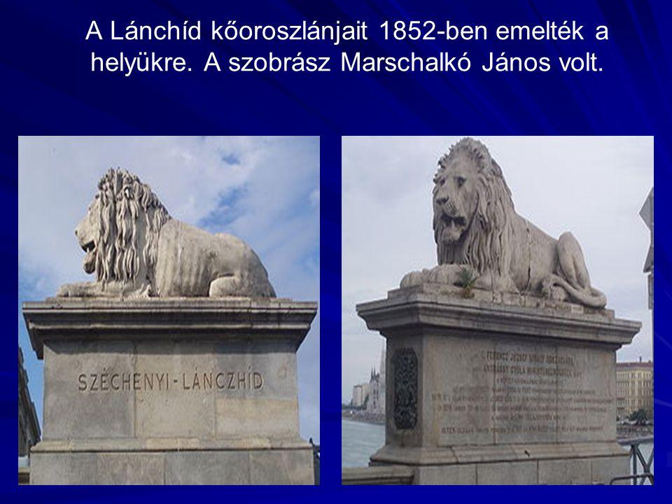 A Lánchíd kőoroszlánjait 1852-ben emelték a helyükre. A szobrász Marschalkó János volt.