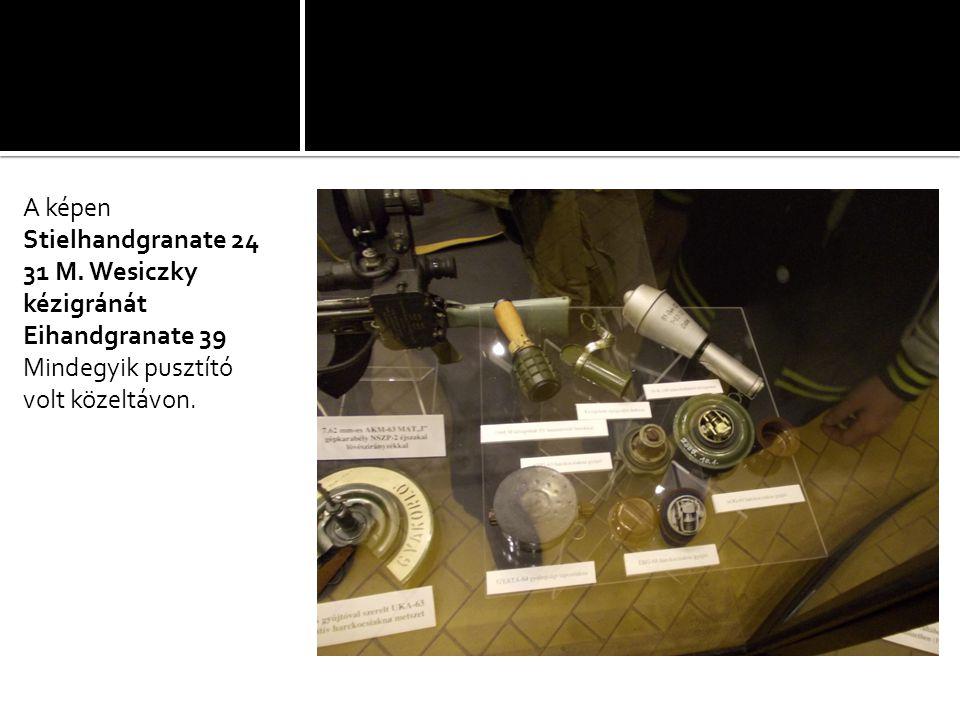 A képen Stielhandgranate 24 31 M. Wesiczky kézigránát Eihandgranate 39 Mindegyik pusztító volt közeltávon.