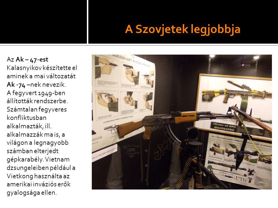 A Szovjetek legjobbja Az Ak – 47-est Kalasnyikov készítette el aminek a mai változatát Ak -74 –nek nevezik. A fegyvert 1949-ben állították rendszerbe.