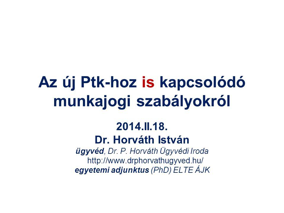 Az új Ptk-hoz is kapcsolódó munkajogi szabályokról 2014.II.18. Dr. Horváth István ügyvéd, Dr. P. Horváth Ügyvédi Iroda http://www.drphorvathugyved.hu/