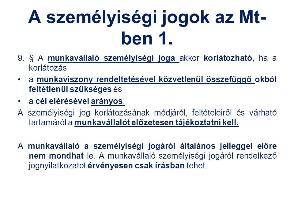 A személyiségi jogok az Mt- ben 1. 9. § A munkavállaló személyiségi joga akkor korlátozható, ha a korlátozás a munkaviszony rendeltetésével közvetlenü