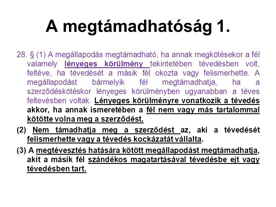 A megtámadhatóság 1. 28. § (1) A megállapodás megtámadható, ha annak megkötésekor a fél valamely lényeges körülmény tekintetében tévedésben volt, felt