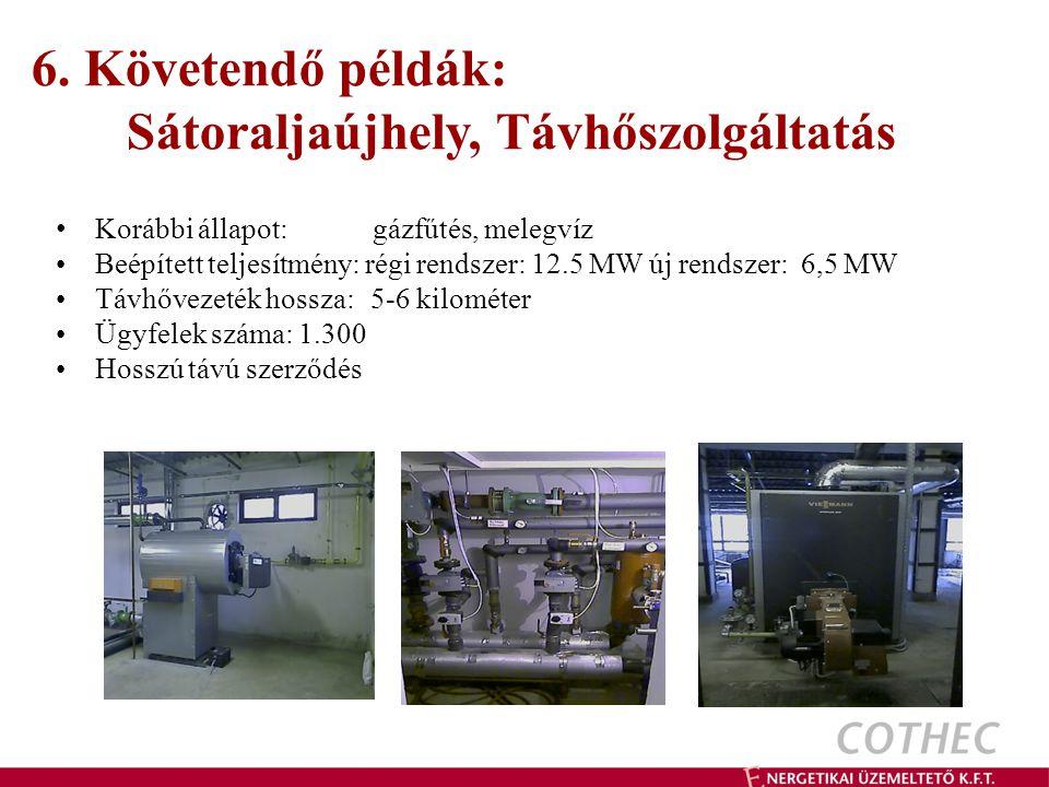 6. Követendő példák: Sátoraljaújhely, Távhőszolgáltatás Korábbi állapot: gázfűtés, melegvíz Beépített teljesítmény: régi rendszer: 12.5 MW új rendszer
