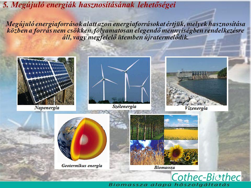 5. Megújuló energiák hasznosításának lehetőségei Megújuló energiaforrások alatt azon energiaforrásokat értjük, melyek hasznosítása közben a forrás nem