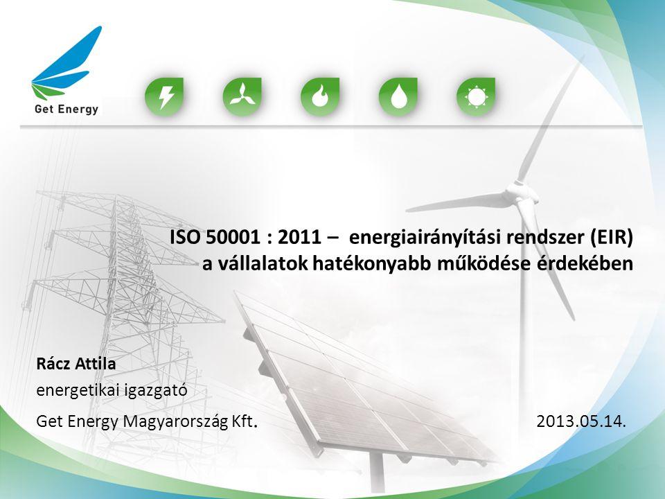 Rácz Attila energetikai igazgató Get Energy Magyarország Kft. 2013.05.14. ISO 50001 : 2011 – energiairányítási rendszer (EIR) a vállalatok hatékonyabb