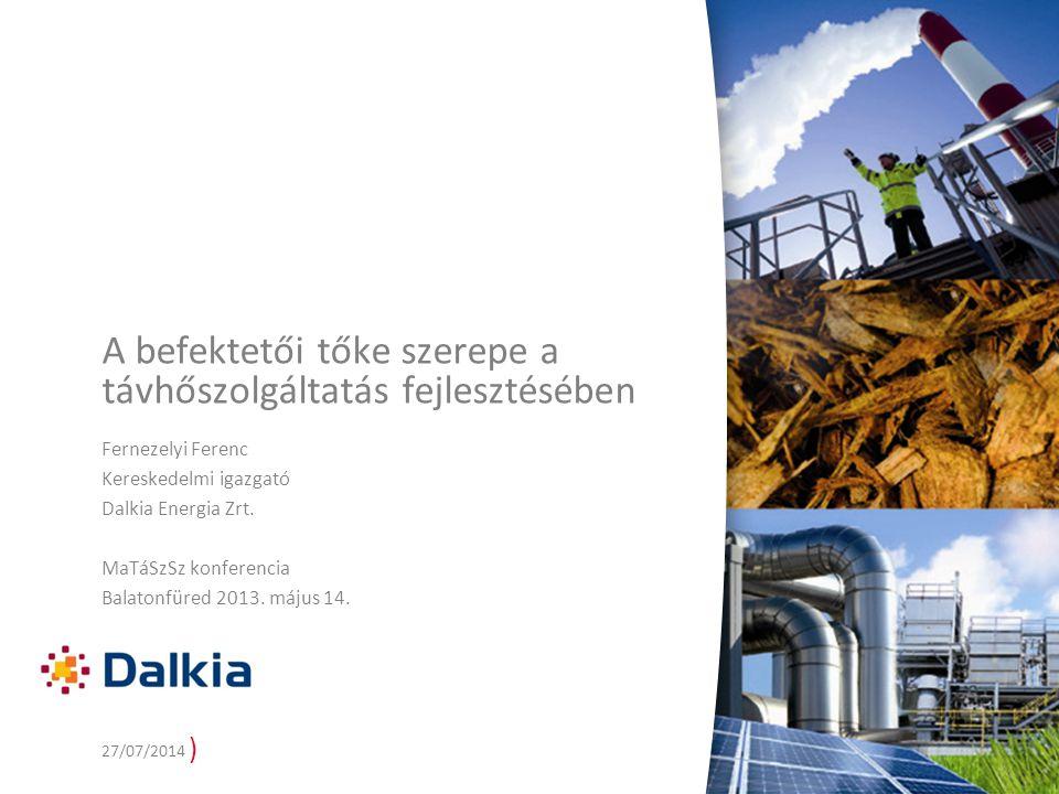) 27/07/2014 A befektetői tőke szerepe a távhőszolgáltatás fejlesztésében Fernezelyi Ferenc Kereskedelmi igazgató Dalkia Energia Zrt.