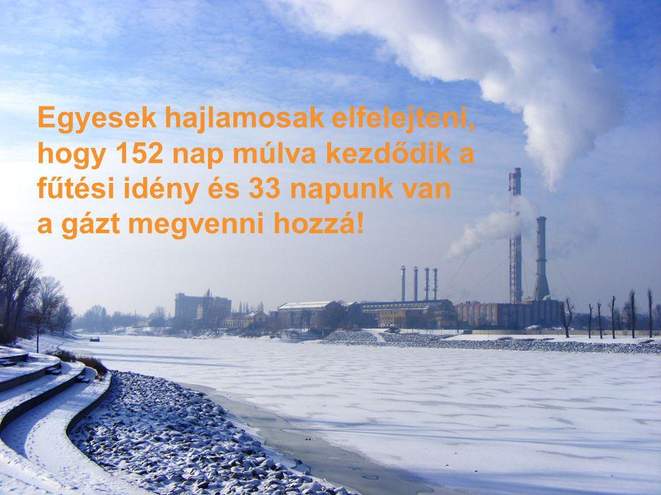 9 - Titre du document - 27/07/2014 Egyesek hajlamosak elfelejteni, hogy 152 nap múlva kezdődik a fűtési idény és 33 napunk van a gázt megvenni hozzá!