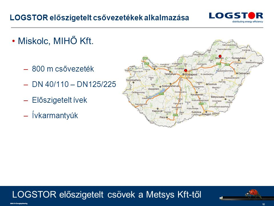 10 090610-Energioptimering LOGSTOR előszigetelt csővezetékek alkalmazása Miskolc, MIHŐ Kft. –800 m csővezeték –DN 40/110 – DN125/225 –Előszigetelt íve