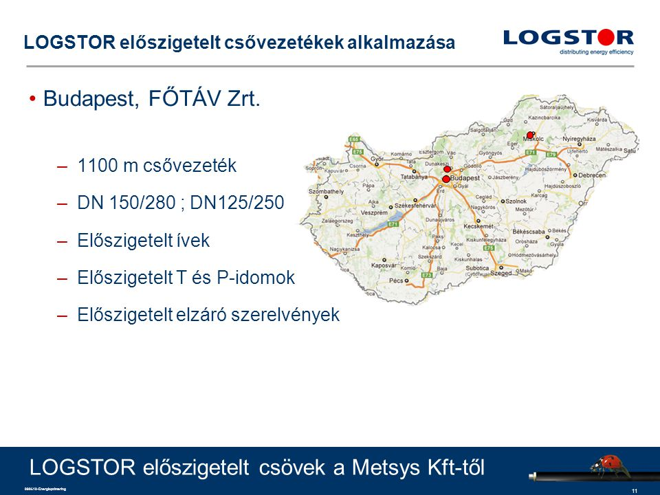 11 090610-Energioptimering LOGSTOR előszigetelt csővezetékek alkalmazása Budapest, FŐTÁV Zrt. –1100 m csővezeték –DN 150/280 ; DN125/250 –Előszigetelt