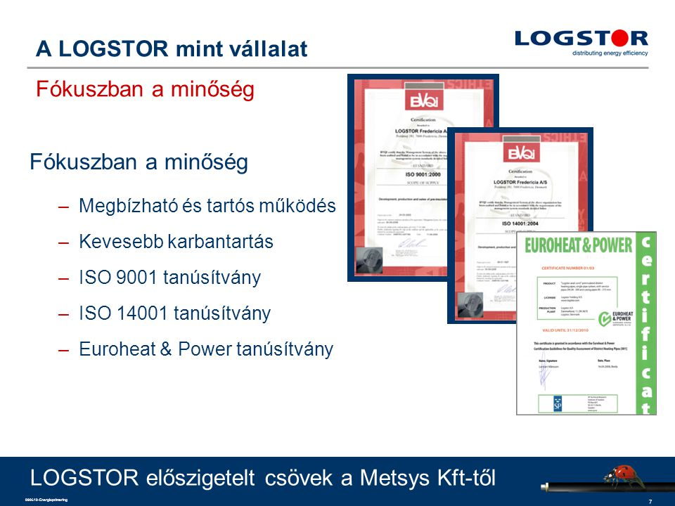 7 090610-Energioptimering A LOGSTOR mint vállalat Fókuszban a minőség Fókuszban a minőség –Megbízható és tartós működés –Kevesebb karbantartás –ISO 9001 tanúsítvány –ISO 14001 tanúsítvány –Euroheat & Power tanúsítvány LOGSTOR előszigetelt csövek a Metsys Kft-től