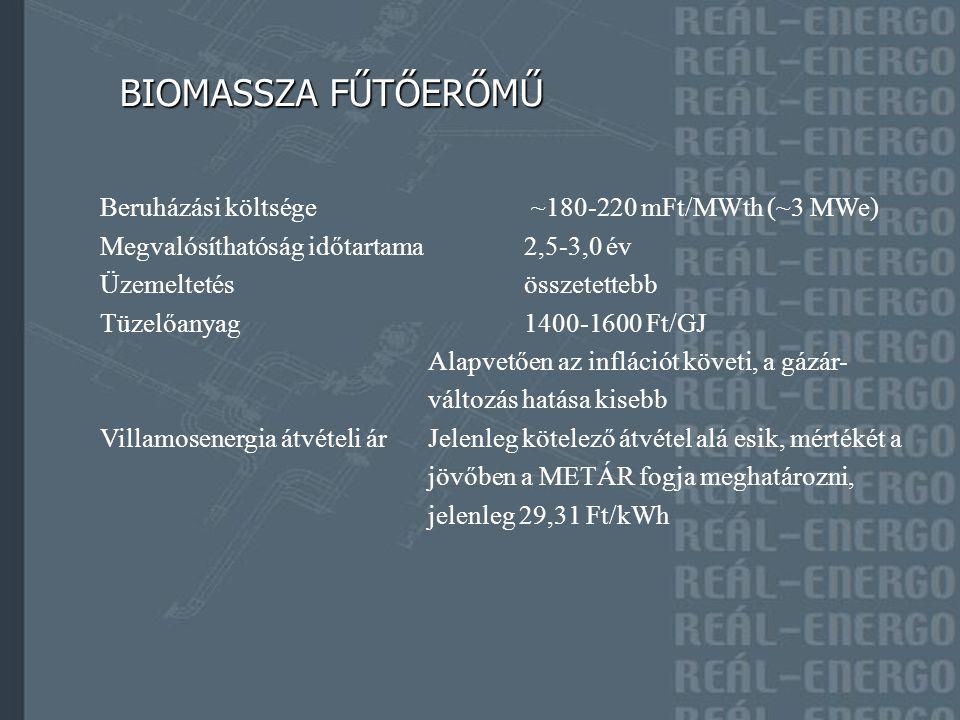 BIOMASSZA FŰTŐERŐMŰ BIOMASSZA FŰTŐERŐMŰ Beruházási költsége ~180-220 mFt/MWth (~3 MWe) Megvalósíthatóság időtartama 2,5-3,0 év Üzemeltetésösszetettebb Tüzelőanyag1400-1600 Ft/GJ Alapvetően az inflációt követi, a gázár- változás hatása kisebb Villamosenergia átvételi árJelenleg kötelező átvétel alá esik, mértékét a jövőben a METÁR fogja meghatározni, jelenleg 29,31 Ft/kWh