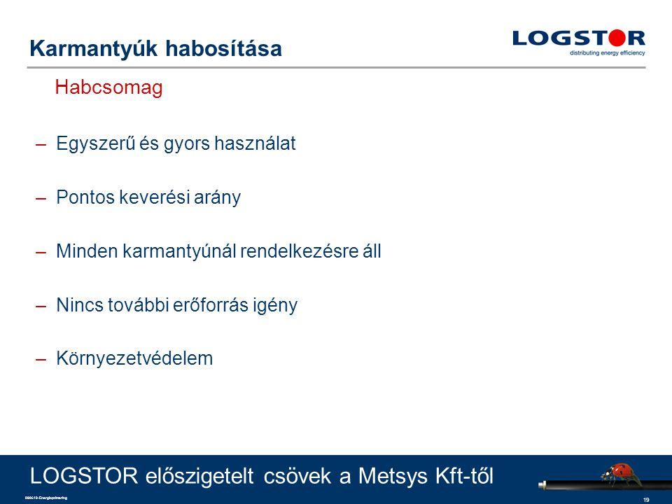 19 090610-Energioptimering Karmantyúk habosítása Habcsomag LOGSTOR előszigetelt csövek a Metsys Kft-től –Egyszerű és gyors használat –Pontos keverési