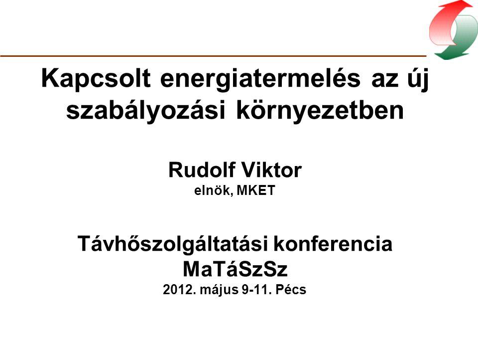Kapcsolt energiatermelés az új szabályozási környezetben Rudolf Viktor elnök, MKET Távhőszolgáltatási konferencia MaTáSzSz 2012. május 9-11. Pécs