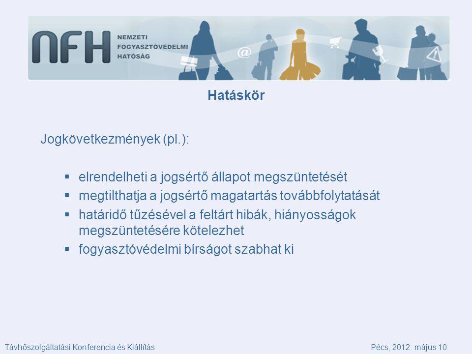 Hatáskör Jogkövetkezmények (pl.):  elrendelheti a jogsértő állapot megszüntetését  megtilthatja a jogsértő magatartás továbbfolytatását  határidő tűzésével a feltárt hibák, hiányosságok megszüntetésére kötelezhet  fogyasztóvédelmi bírságot szabhat ki Távhőszolgáltatási Konferencia és KiállításPécs, 2012.
