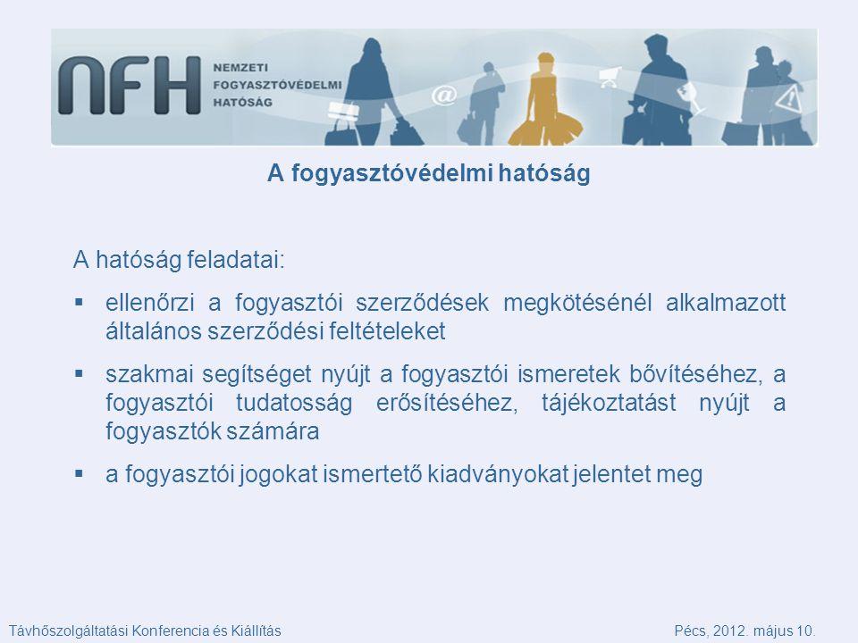 A fogyasztóvédelmi hatóság A hatóság feladatai:  ellenőrzi a fogyasztói szerződések megkötésénél alkalmazott általános szerződési feltételeket  szakmai segítséget nyújt a fogyasztói ismeretek bővítéséhez, a fogyasztói tudatosság erősítéséhez, tájékoztatást nyújt a fogyasztók számára  a fogyasztói jogokat ismertető kiadványokat jelentet meg Távhőszolgáltatási Konferencia és KiállításPécs, 2012.