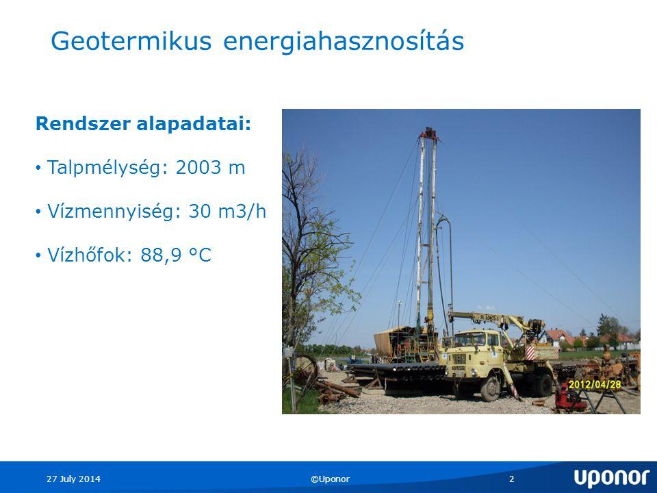 27 July 2014©Uponor2 Geotermikus energiahasznosítás Rendszer alapadatai: Talpmélység: 2003 m Vízmennyiség: 30 m3/h Vízhőfok: 88,9 °C