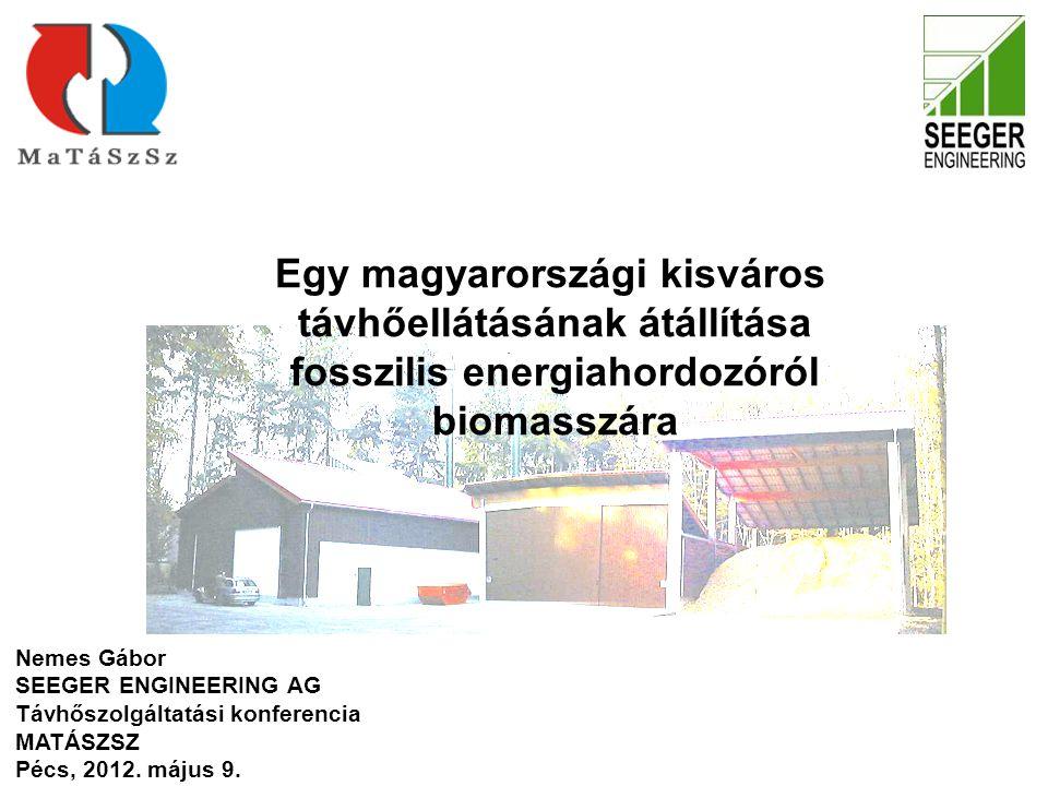 Egy magyarországi kisváros távhőellátásának átállítása fosszilis energiahordozóról biomasszára Nemes Gábor SEEGER ENGINEERING AG Távhőszolgáltatási konferencia MATÁSZSZ Pécs, 2012.