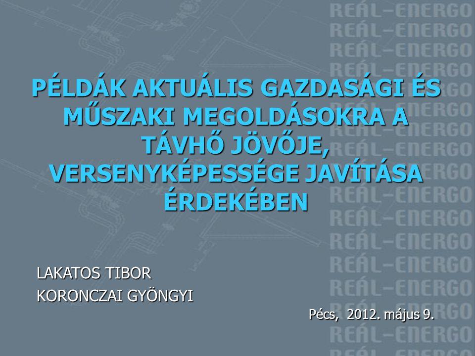 LAKATOS TIBOR KORONCZAI GYÖNGYI Pécs, 2012. május 9. PÉLDÁK AKTUÁLIS GAZDASÁGI ÉS MŰSZAKI MEGOLDÁSOKRA A TÁVHŐ JÖVŐJE, VERSENYKÉPESSÉGE JAVÍTÁSA ÉRDEK