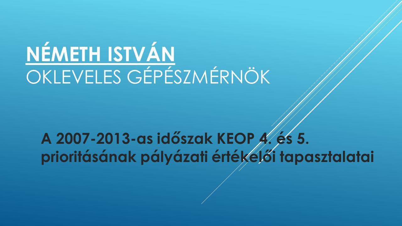 NÉMETH ISTVÁN OKLEVELES GÉPÉSZMÉRNÖK A 2007-2013-as időszak KEOP 4. és 5. prioritásának pályázati értékelői tapasztalatai