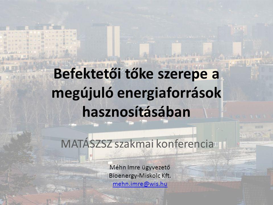 Befektetői tőke szerepe a megújuló energiaforrások hasznosításában MATÁSZSZ szakmai konferencia Méhn Imre ügyvezető Bioenergy-Miskolc Kft. mehn.imre@w
